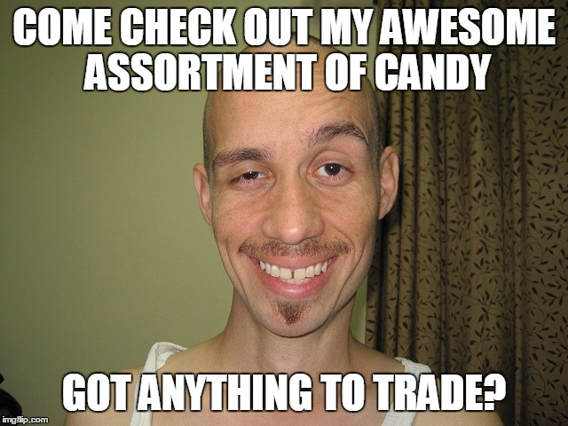 wierdo32 | COME CHECK OUT MY AWESOME ASSORTMENT OF CANDY GOT ANYTHING TO TRADE? | image tagged in wierdo32 | made w/ Imgflip meme maker