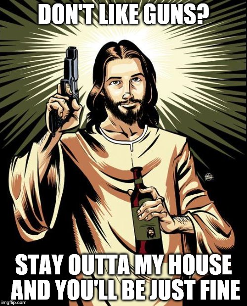 Ghetto Jesus Meme | DON'T LIKE GUNS? STAY OUTTA MY HOUSE AND YOU'LL BE JUST FINE | image tagged in memes,ghetto jesus | made w/ Imgflip meme maker