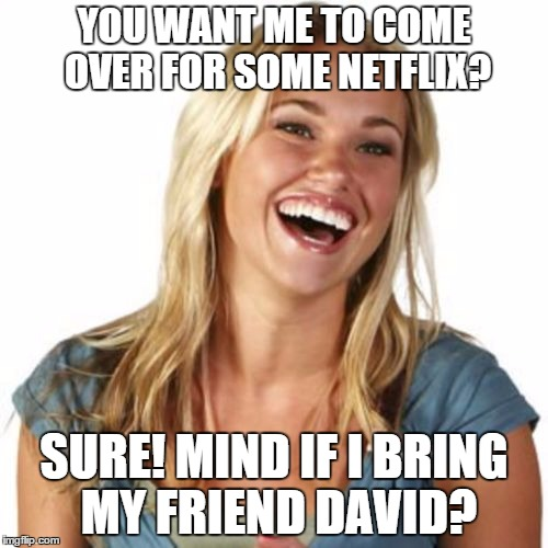 Friend Zone Fiona | YOU WANT ME TO COME OVER FOR SOME NETFLIX? SURE! MIND IF I BRING MY FRIEND DAVID? | image tagged in memes,friend zone fiona | made w/ Imgflip meme maker