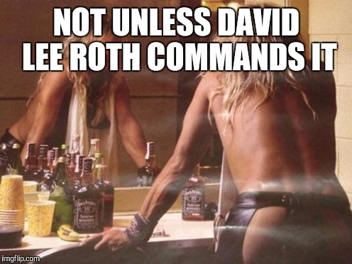 NOT UNLESS DAVID LEE ROTH COMMANDS IT | made w/ Imgflip meme maker