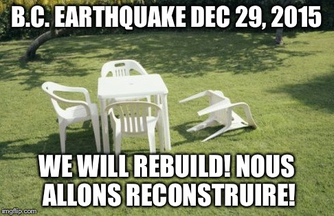 We Will Rebuild | B.C. EARTHQUAKE DEC 29, 2015 WE WILL REBUILD! NOUS ALLONS RECONSTRUIRE! | image tagged in memes,we will rebuild | made w/ Imgflip meme maker