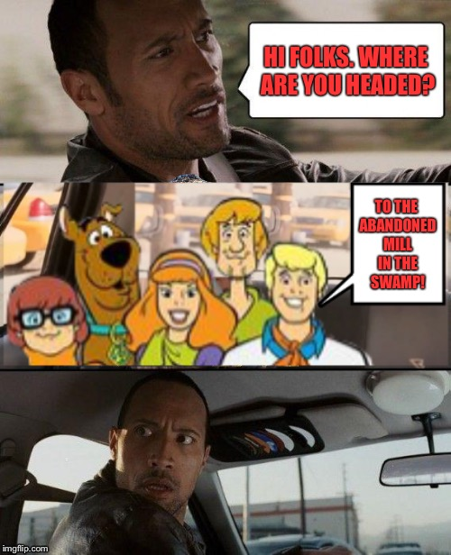 The Rock Driving | HI FOLKS. WHERE ARE YOU HEADED? TO THE ABANDONED MILL IN THE SWAMP! | image tagged in the rock driving,memes,scooby doo | made w/ Imgflip meme maker