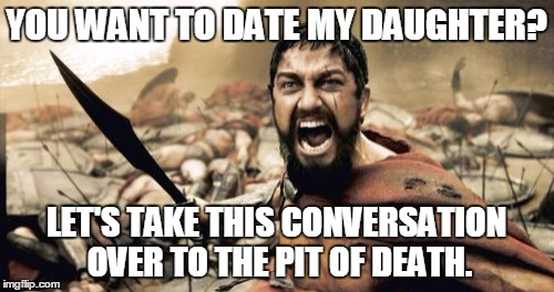 Sparta Leonidas Meme | YOU WANT TO DATE MY DAUGHTER? LET'S TAKE THIS CONVERSATION OVER TO THE PIT OF DEATH. | image tagged in memes,sparta leonidas | made w/ Imgflip meme maker