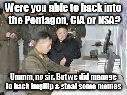 North Korean hack job? | Were you able to hack into the Pentagon, CIA or NSA? Ummm, no sir. But we did manage to hack imgflip & steal some memes | image tagged in kim jong un | made w/ Imgflip meme maker
