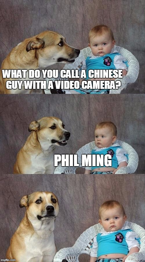 Dad Joke Dog Meme | WHAT DO YOU CALL A CHINESE GUY WITH A VIDEO CAMERA? PHIL MING | image tagged in memes,dad joke dog | made w/ Imgflip meme maker