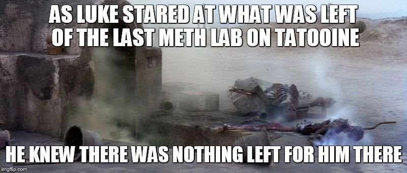 last meth lab on tatooine | AS LUKE STARED AT WHAT WAS LEFT OF THE LAST METH LAB ON TATOOINE HE KNEW THERE WAS NOTHING LEFT FOR HIM THERE | image tagged in tatooine,memes,star wars | made w/ Imgflip meme maker