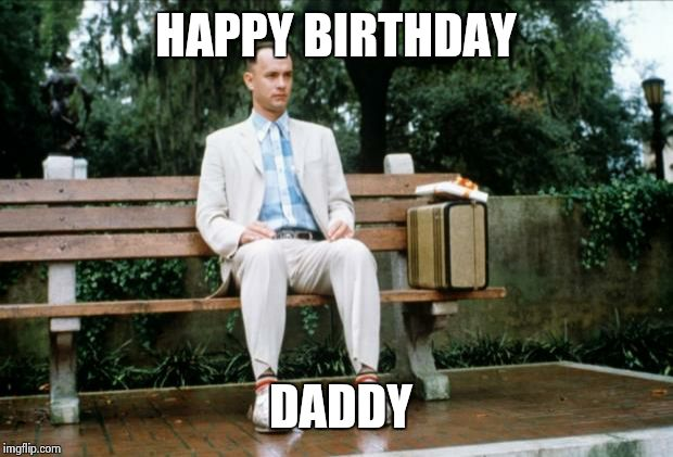 Forrest Gump | HAPPY BIRTHDAY DADDY | image tagged in forrest gump | made w/ Imgflip meme maker