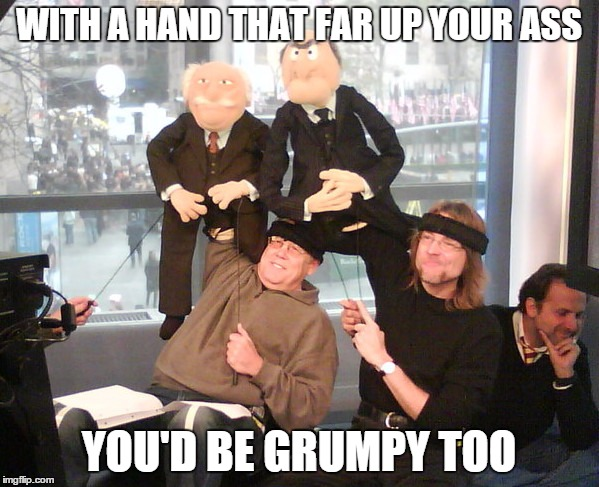 WITH A HAND THAT FAR UP YOUR ASS YOU'D BE GRUMPY TOO | made w/ Imgflip meme maker