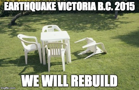 We Will Rebuild | EARTHQUAKE VICTORIA B.C. 2015 WE WILL REBUILD | image tagged in memes,we will rebuild | made w/ Imgflip meme maker