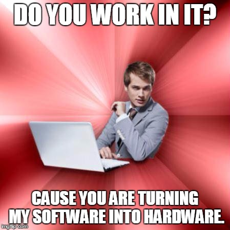 Overly Suave IT Guy | DO YOU WORK IN IT? CAUSE YOU ARE TURNING MY SOFTWARE INTO HARDWARE. | image tagged in memes,overly suave it guy | made w/ Imgflip meme maker