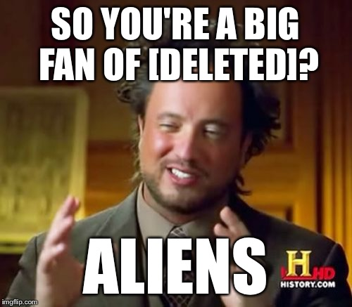 Ancient Aliens Meme | SO YOU'RE A BIG FAN OF [DELETED]? ALIENS | image tagged in memes,ancient aliens | made w/ Imgflip meme maker