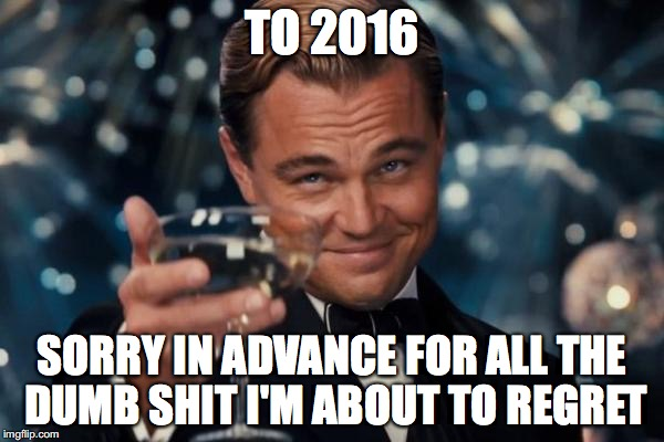 Happy New Year to future regrets | TO 2016 SORRY IN ADVANCE FOR ALL THE DUMB SHIT I'M ABOUT TO REGRET | image tagged in memes,leonardo dicaprio cheers,2016,happy new year,new year,eve | made w/ Imgflip meme maker