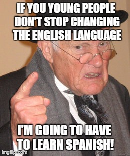 It's getting to where I can't understand anybody! | IF YOU YOUNG PEOPLE DON'T STOP CHANGING THE ENGLISH LANGUAGE I'M GOING TO HAVE TO LEARN SPANISH! | image tagged in memes,back in my day,english only,spanish | made w/ Imgflip meme maker