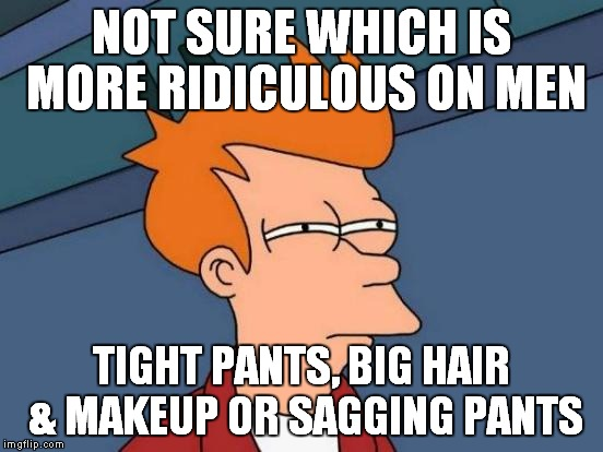 Futurama Fry Meme | NOT SURE WHICH IS MORE RIDICULOUS ON MEN TIGHT PANTS, BIG HAIR & MAKEUP OR SAGGING PANTS | image tagged in memes,futurama fry | made w/ Imgflip meme maker
