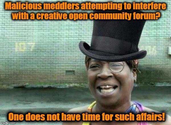 An appreciation meme for imgflip's mods - and their quick and effective response to the hack attempt | Malicious meddlers attempting to interfere with a creative open community forum? One does not have time for such affairs! | image tagged in aint nobody got time for that,fancy,like a sir,imgflip,imgflip hack,memes | made w/ Imgflip meme maker