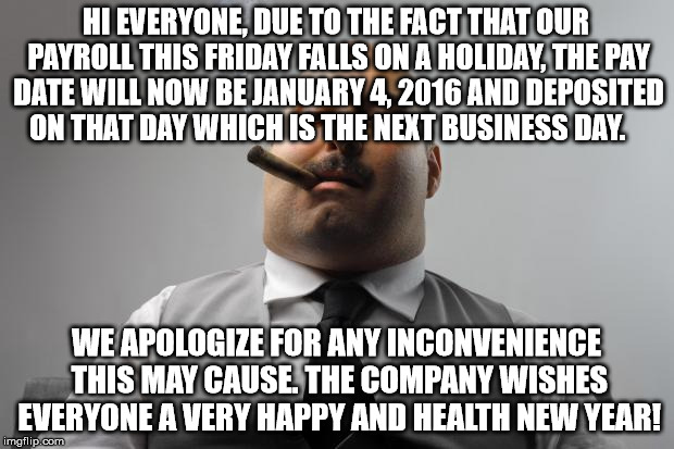 Scumbag Boss Meme | HI EVERYONE, DUE TO THE FACT THAT OUR PAYROLL THIS FRIDAY FALLS ON A HOLIDAY, THE PAY DATE WILL NOW BE JANUARY 4, 2016 AND DEPOSITED ON THAT | image tagged in memes,scumbag boss,AdviceAnimals | made w/ Imgflip meme maker