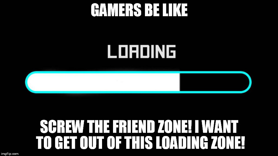 Bitch Mode Loading | GAMERS BE LIKE SCREW THE FRIEND ZONE!I WANT TO GET OUT OF THIS LOADING ZONE! | image tagged in bitch mode loading | made w/ Imgflip meme maker