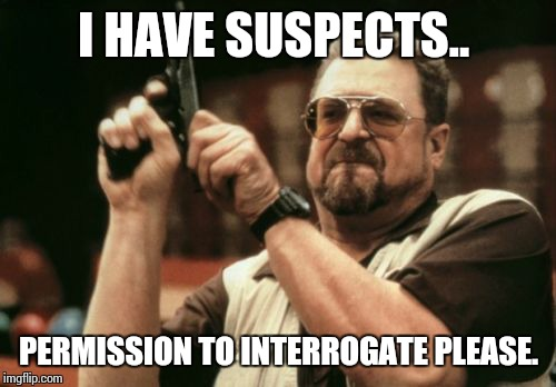 Am I The Only One Around Here Meme | I HAVE SUSPECTS.. PERMISSION TO INTERROGATE PLEASE. | image tagged in memes,am i the only one around here | made w/ Imgflip meme maker