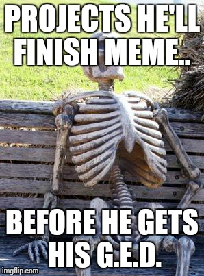 Waiting Skeleton Meme | PROJECTS HE'LL FINISH MEME.. BEFORE HE GETS HIS G.E.D. | image tagged in memes,waiting skeleton | made w/ Imgflip meme maker