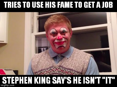 "Quit clownin' Brian | TRIES TO USE HIS FAME TO GET A JOB STEPHEN KING SAY'S HE ISN'T ""IT"" 