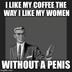 Kill Yourself Guy Meme | I LIKE MY COFFEE THE WAY I LIKE MY WOMEN WITHOUT A P**IS | image tagged in memes,kill yourself guy | made w/ Imgflip meme maker