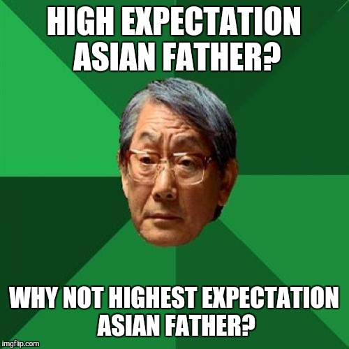 High Expectations Asian Father Meme | HIGH EXPECTATION ASIAN FATHER? WHY NOT HIGHEST EXPECTATION ASIAN FATHER? | image tagged in memes,high expectations asian father | made w/ Imgflip meme maker