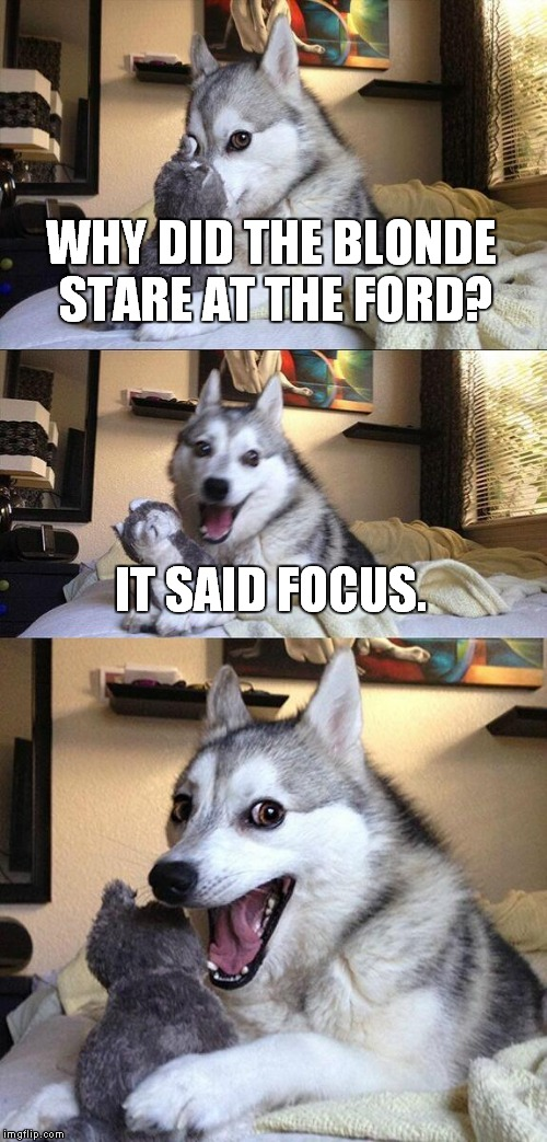 I was stuck behind one in traffic today... | WHY DID THE BLONDE STARE AT THE FORD? IT SAID FOCUS. | image tagged in memes,bad pun dog,ford,focus | made w/ Imgflip meme maker
