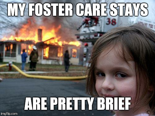 Disaster Girl Meme | MY FOSTER CARE STAYS ARE PRETTY BRIEF | image tagged in memes,disaster girl | made w/ Imgflip meme maker