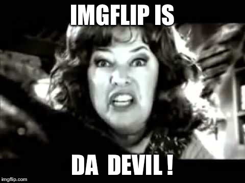 X is DA DEVIL! | IMGFLIP IS DA  DEVIL ! | image tagged in x is da devil | made w/ Imgflip meme maker