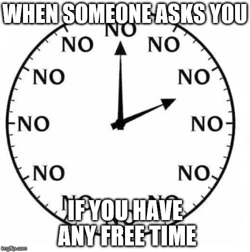 WHEN SOMEONE ASKS YOU IF YOU HAVE ANY FREE TIME | image tagged in clock | made w/ Imgflip meme maker