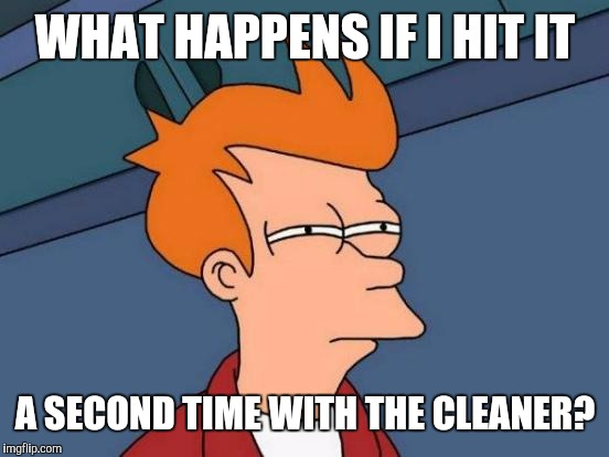 Futurama Fry Meme | WHAT HAPPENS IF I HIT IT A SECOND TIME WITH THE CLEANER? | image tagged in memes,futurama fry | made w/ Imgflip meme maker