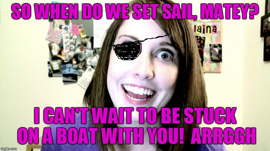 SO WHEN DO WE SET SAIL, MATEY? I CAN'T WAIT TO BE STUCK ON A BOAT WITH YOU!  ARRGGH | made w/ Imgflip meme maker