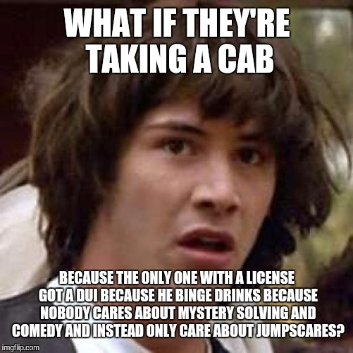 Conspiracy Keanu Meme | WHAT IF THEY'RE TAKING A CAB BECAUSE THE ONLY ONE WITH A LICENSE GOT A DUI BECAUSE HE BINGE DRINKS BECAUSE NOBODY CARES ABOUT MYSTERY SOLVIN | image tagged in memes,conspiracy keanu | made w/ Imgflip meme maker