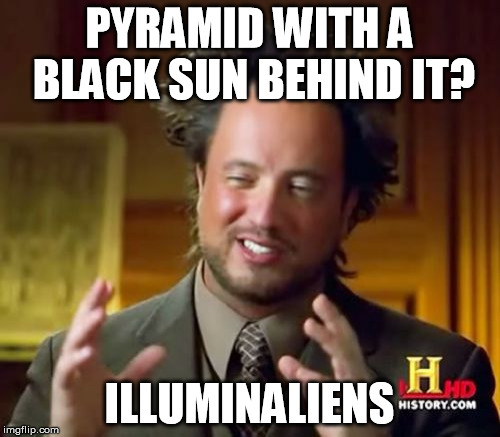Ancient Aliens Meme | PYRAMID WITH A BLACK SUN BEHIND IT? ILLUMINALIENS | image tagged in memes,ancient aliens | made w/ Imgflip meme maker