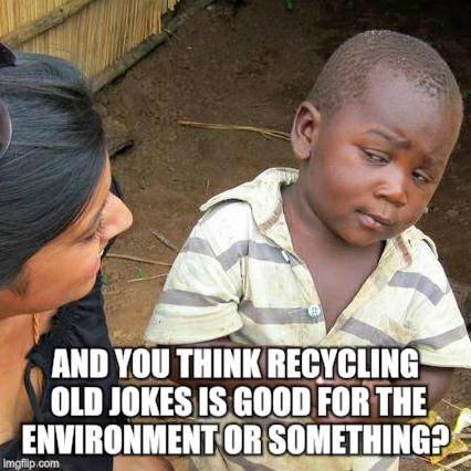 Third World Skeptical Kid Meme | AND YOU THINK RECYCLING OLD JOKES IS GOOD FOR THE ENVIRONMENT OR SOMETHING? | image tagged in memes,third world skeptical kid | made w/ Imgflip meme maker