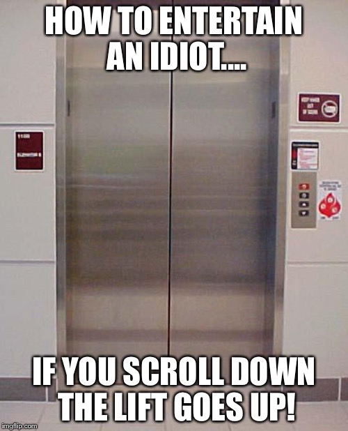 elevator lift 123 | HOW TO ENTERTAIN AN IDIOT.... IF YOU SCROLL DOWN THE LIFT GOES UP! | image tagged in elevator lift 123 | made w/ Imgflip meme maker