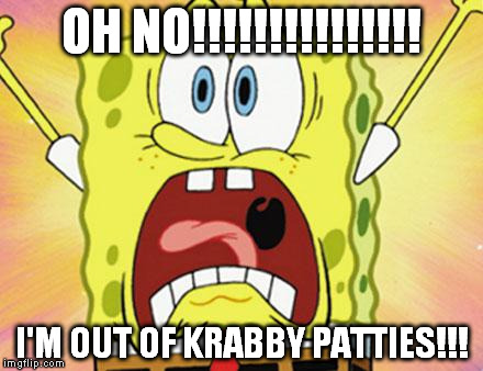 shocked spongebob | OH NO!!!!!!!!!!!!!!! I'M OUT OF KRABBY PATTIES!!! | image tagged in shocked spongebob | made w/ Imgflip meme maker
