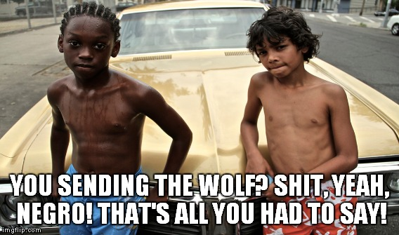 YOU SENDING THE WOLF? SHIT, YEAH, NEGRO! THAT'S ALL YOU HAD TO SAY! | made w/ Imgflip meme maker