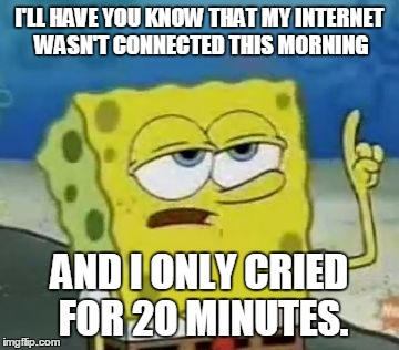 I'll Have You Know Spongebob | I'LL HAVE YOU KNOW THAT MY INTERNET WASN'T CONNECTED THIS MORNING AND I ONLY CRIED FOR 20 MINUTES. | image tagged in memes,ill have you know spongebob | made w/ Imgflip meme maker