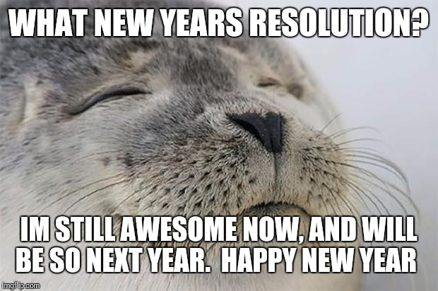 New Year Resolution?... | WHAT NEW YEARS RESOLUTION? IM STILL AWESOME ...