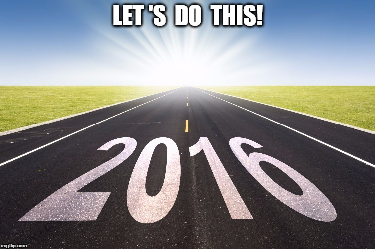 2016 | LET 'S  DO  THIS! | image tagged in 2016 | made w/ Imgflip meme maker