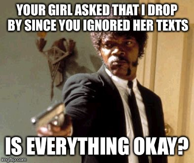 Say That Again I Dare You Meme | YOUR GIRL ASKED THAT I DROP BY SINCE YOU IGNORED HER TEXTS IS EVERYTHING OKAY? | image tagged in memes,say that again i dare you | made w/ Imgflip meme maker