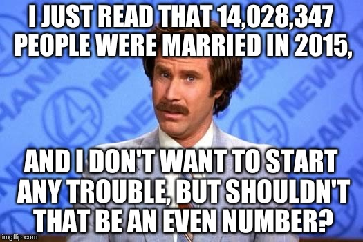 Sorry, but... | I JUST READ THAT 14,028,347 PEOPLE WERE MARRIED IN 2015, AND I DON'T WANT TO START ANY TROUBLE, BUT SHOULDN'T THAT BE AN EVEN NUMBER? | image tagged in anchorman,marriage,2015 | made w/ Imgflip meme maker