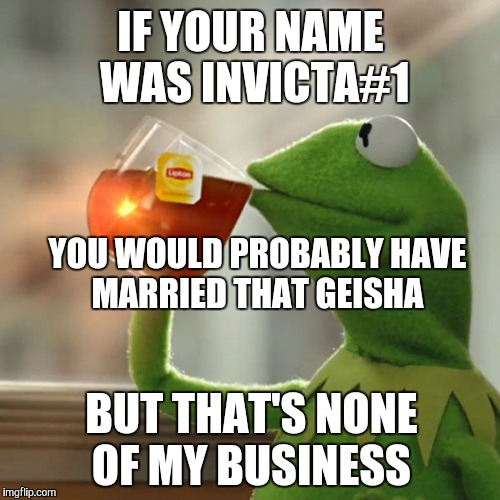 But Thats None Of My Business Meme | IF YOUR NAME WAS INVICTA#1 YOU WOULD PROBABLY HAVE MARRIED THAT GEISHA BUT THAT'S NONE OF MY BUSINESS | image tagged in memes,but thats none of my business,kermit the frog | made w/ Imgflip meme maker