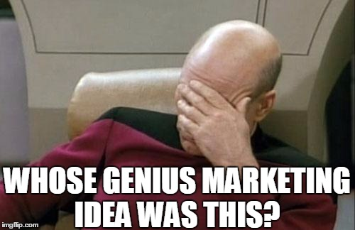 Captain Picard Facepalm Meme | WHOSE GENIUS MARKETING IDEA WAS THIS? | image tagged in memes,captain picard facepalm | made w/ Imgflip meme maker