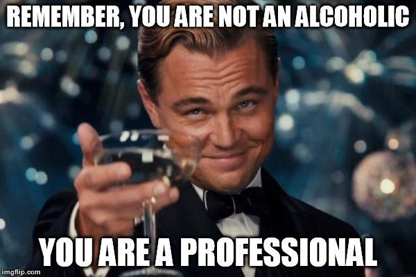 Leonardo Dicaprio Cheers | REMEMBER, YOU ARE NOT AN ALCOHOLIC YOU ARE A PROFESSIONAL | image tagged in memes,leonardo dicaprio cheers,alcohol,alcoholic | made w/ Imgflip meme maker