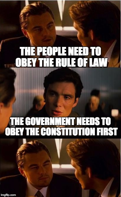 Government vs the People | THE PEOPLE NEED TO OBEY THE RULE OF LAW THE GOVERNMENT NEEDS TO OBEY THE CONSTITUTION FIRST | image tagged in memes,inception,rule of law,constitution | made w/ Imgflip meme maker