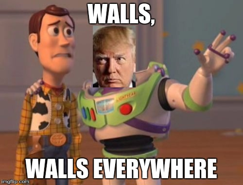 X, X Everywhere Meme | WALLS, WALLS EVERYWHERE | image tagged in memes,x x everywhere | made w/ Imgflip meme maker