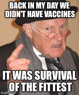 Back In My Day Meme | BACK IN MY DAY WE DIDN'T HAVE VACCINES IT WAS SURVIVAL OF THE FITTEST | image tagged in memes,back in my day | made w/ Imgflip meme maker