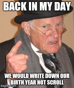 Back In My Day Meme | BACK IN MY DAY WE WOULD WRITE DOWN OUR BIRTH YEAR NOT SCROLL | image tagged in memes,back in my day | made w/ Imgflip meme maker